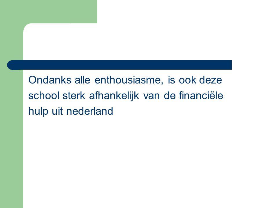 Ondanks alle enthousiasme, is ook deze school sterk afhankelijk van de financiële hulp uit nederland