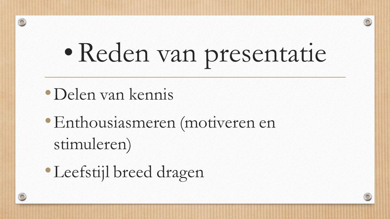 Reden van presentatie Delen van kennis Enthousiasmeren (motiveren en stimuleren) Leefstijl breed dragen