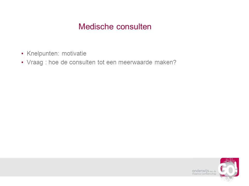 Medische consulten Knelpunten: motivatie Vraag : hoe de consulten tot een meerwaarde maken
