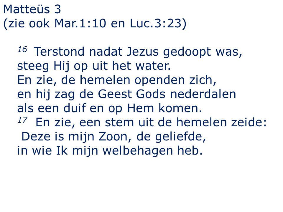 Matteüs 3 (zie ook Mar.1:10 en Luc.3:23) 16 Terstond nadat Jezus gedoopt was, steeg Hij op uit het water.