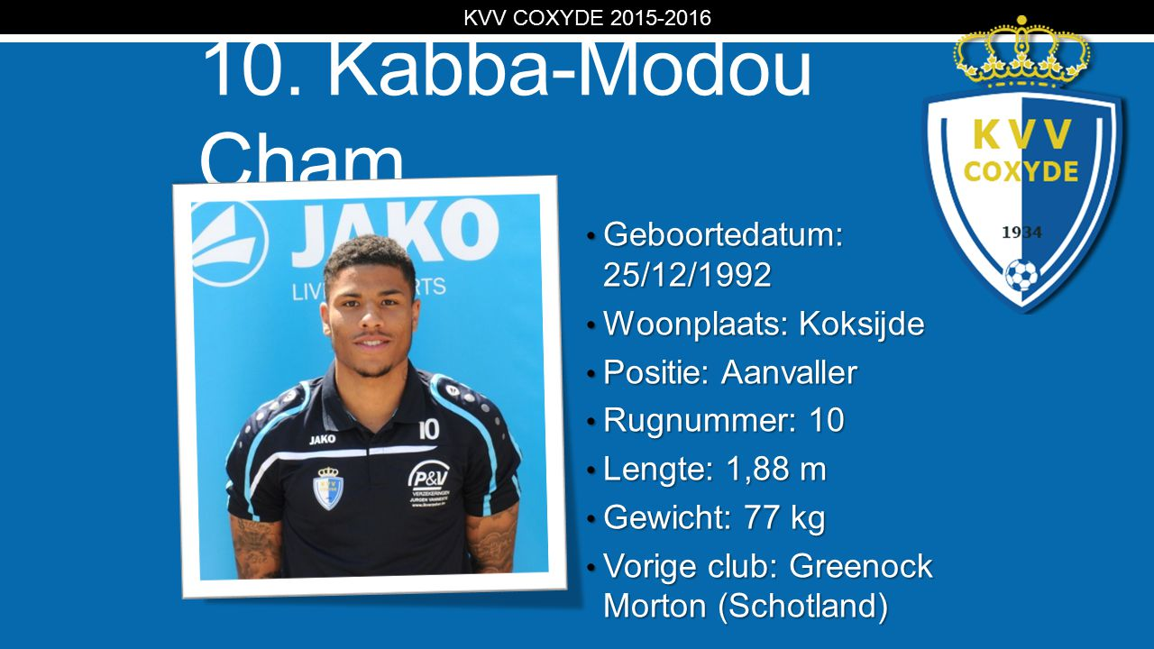 KV 10. Kabba-Modou Cham Geboortedatum: 25/12/1992 Geboortedatum: 25/12/1992 Woonplaats: Koksijde Woonplaats: Koksijde Positie: Aanvaller Positie: Aanv