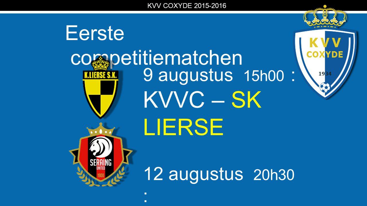 KV Eerste competitiematchen KVV COXYDE 2015-2016 9 augustus 15h00 : KVVC – SK LIERSE 12 augustus 20h30 : RFC Sérésien – KVVC
