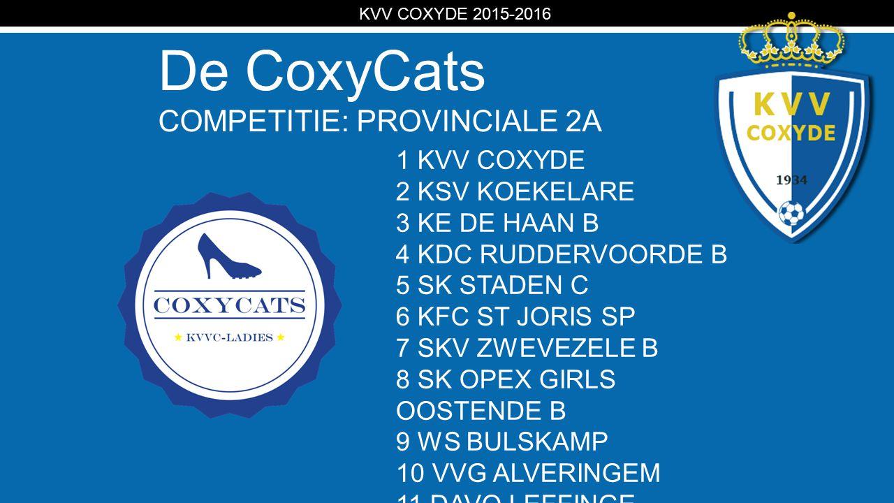 KV De CoxyCats COMPETITIE: PROVINCIALE 2A KVV COXYDE 2015-2016 1 KVV COXYDE 2 KSV KOEKELARE 3 KE DE HAAN B 4 KDC RUDDERVOORDE B 5 SK STADEN C 6 KFC ST JORIS SP 7 SKV ZWEVEZELE B 8 SK OPEX GIRLS OOSTENDE B 9 WS BULSKAMP 10 VVG ALVERINGEM 11 DAVO LEFFINGE
