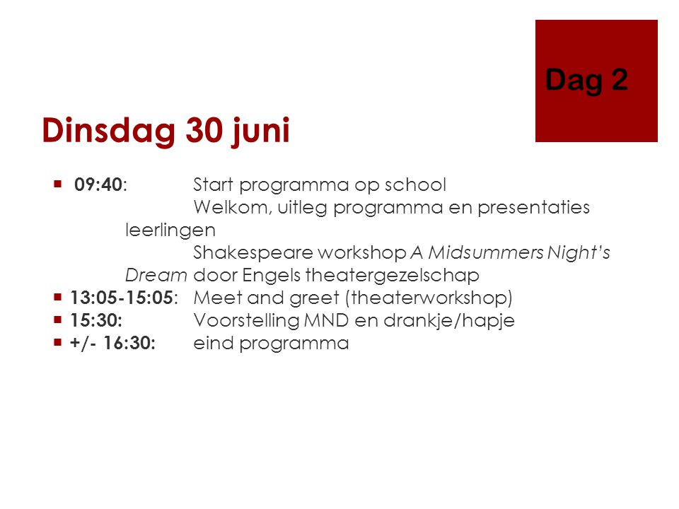 Dinsdag 30 juni  09:40 : Start programma op school Welkom, uitleg programma en presentaties leerlingen Shakespeare workshop A Midsummers Night's Dream door Engels theatergezelschap  13:05-15:05 : Meet and greet (theaterworkshop)  15:30: Voorstelling MND en drankje/hapje  +/- 16:30: eind programma Dag 2
