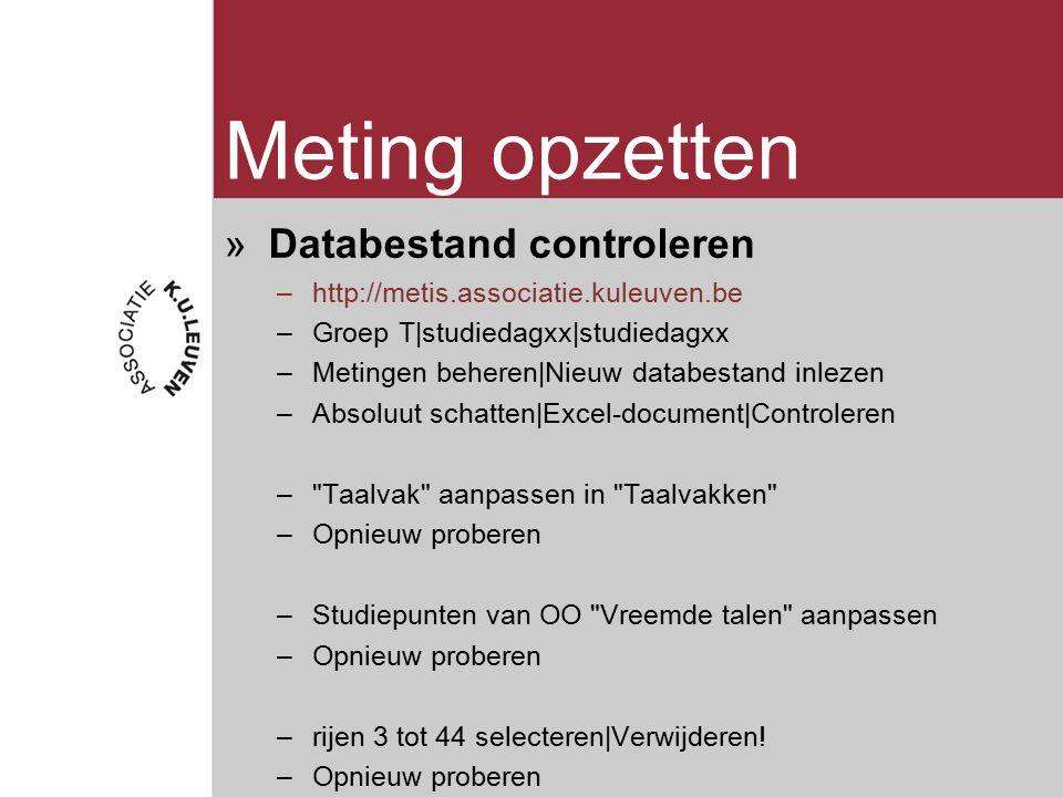 Meting opzetten »Databestand controleren –http://metis.associatie.kuleuven.be –Groep T|studiedagxx|studiedagxx –Metingen beheren|Nieuw databestand inlezen –Absoluut schatten|Excel-document|Controleren – Taalvak aanpassen in Taalvakken –Opnieuw proberen –Studiepunten van OO Vreemde talen aanpassen –Opnieuw proberen –rijen 3 tot 44 selecteren|Verwijderen.