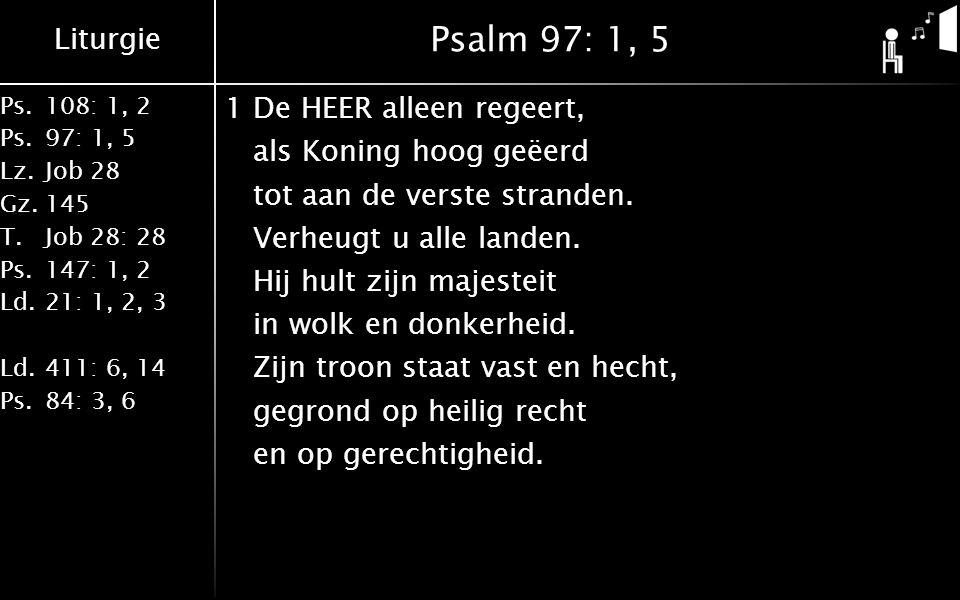Liturgie Ps.108: 1, 2 Ps.97: 1, 5 Lz.Job 28 Gz.145 T.Job 28: 28 Ps.147: 1, 2 Ld.21: 1, 2, 3 Ld.411: 6, 14 Ps.84: 3, 6 Psalm 97: 1, 5 1De HEER alleen regeert, als Koning hoog geëerd tot aan de verste stranden.