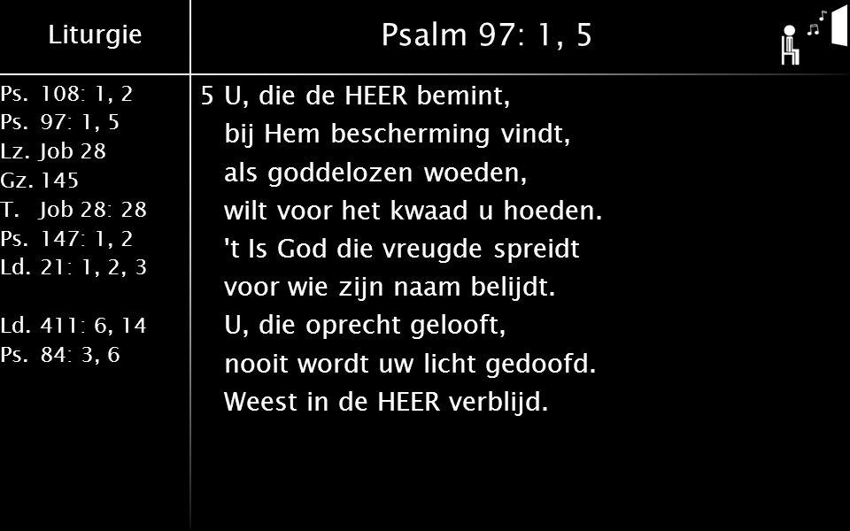 Liturgie Ps.108: 1, 2 Ps.97: 1, 5 Lz.Job 28 Gz.145 T.Job 28: 28 Ps.147: 1, 2 Ld.21: 1, 2, 3 Ld.411: 6, 14 Ps.84: 3, 6 Psalm 97: 1, 5 5U, die de HEER bemint, bij Hem bescherming vindt, als goddelozen woeden, wilt voor het kwaad u hoeden.