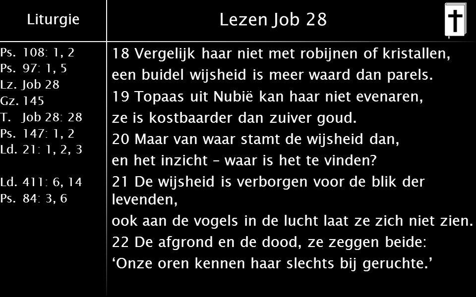 Liturgie Ps.108: 1, 2 Ps.97: 1, 5 Lz.Job 28 Gz.145 T.Job 28: 28 Ps.147: 1, 2 Ld.21: 1, 2, 3 Ld.411: 6, 14 Ps.84: 3, 6 Lezen Job 28 18 Vergelijk haar niet met robijnen of kristallen, een buidel wijsheid is meer waard dan parels.