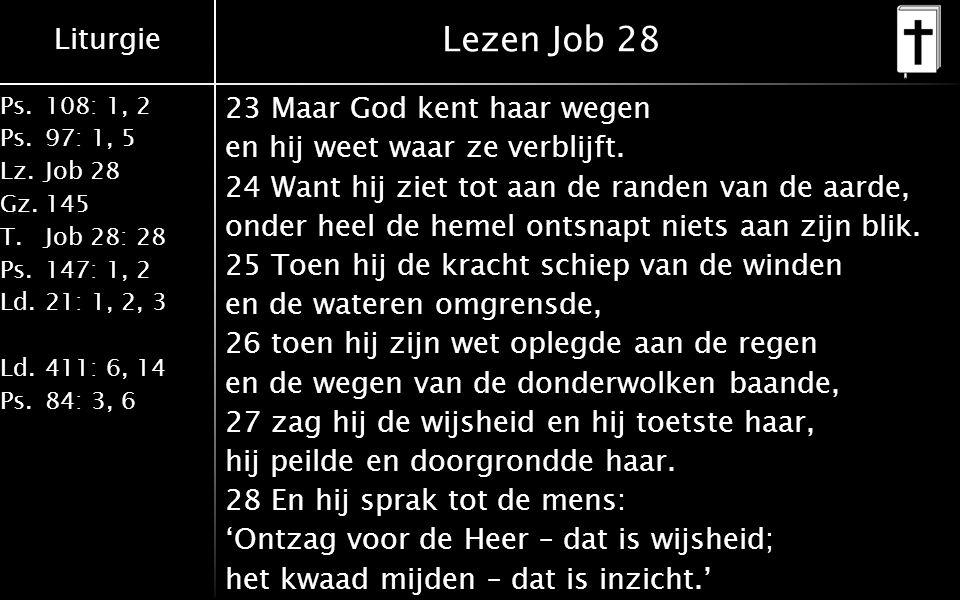 Liturgie Ps.108: 1, 2 Ps.97: 1, 5 Lz.Job 28 Gz.145 T.Job 28: 28 Ps.147: 1, 2 Ld.21: 1, 2, 3 Ld.411: 6, 14 Ps.84: 3, 6 Lezen Job 28 23 Maar God kent haar wegen en hij weet waar ze verblijft.