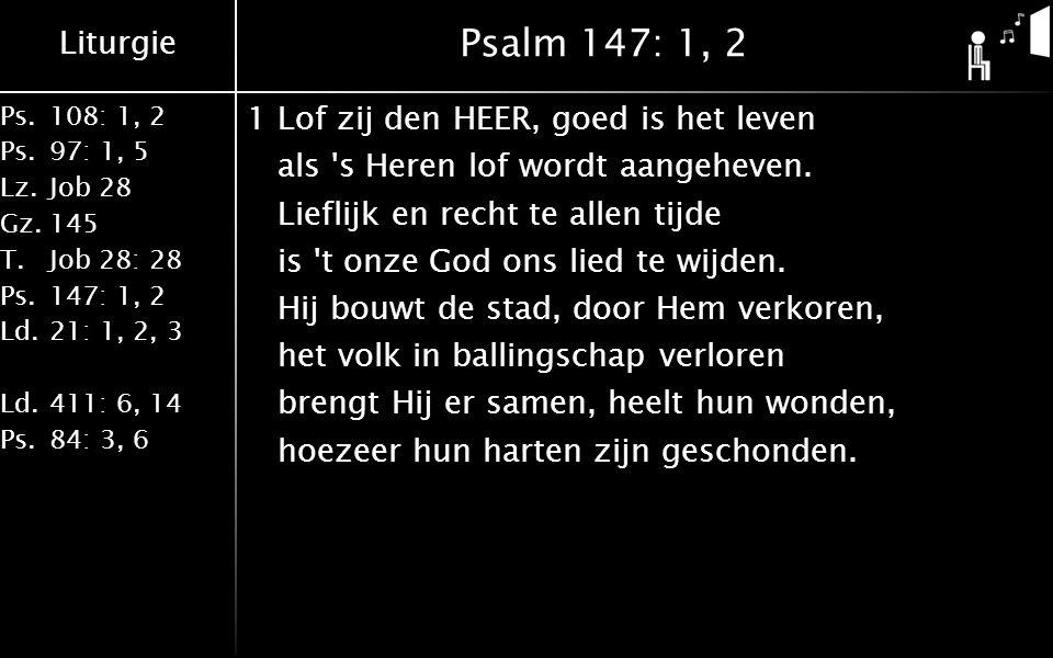 Liturgie Ps.108: 1, 2 Ps.97: 1, 5 Lz.Job 28 Gz.145 T.Job 28: 28 Ps.147: 1, 2 Ld.21: 1, 2, 3 Ld.411: 6, 14 Ps.84: 3, 6 Psalm 147: 1, 2 1Lof zij den HEER, goed is het leven als s Heren lof wordt aangeheven.