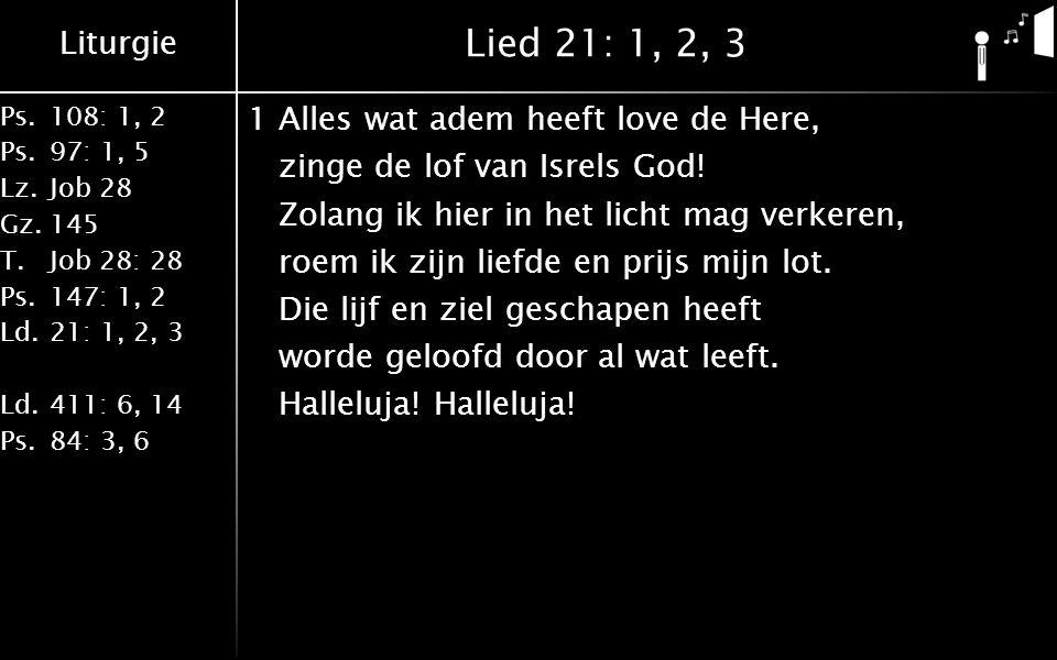 Liturgie Ps.108: 1, 2 Ps.97: 1, 5 Lz.Job 28 Gz.145 T.Job 28: 28 Ps.147: 1, 2 Ld.21: 1, 2, 3 Ld.411: 6, 14 Ps.84: 3, 6 Lied 21: 1, 2, 3 1Alles wat adem heeft love de Here, zinge de lof van Isrels God.