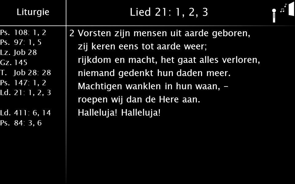 Liturgie Ps.108: 1, 2 Ps.97: 1, 5 Lz.Job 28 Gz.145 T.Job 28: 28 Ps.147: 1, 2 Ld.21: 1, 2, 3 Ld.411: 6, 14 Ps.84: 3, 6 Lied 21: 1, 2, 3 2Vorsten zijn mensen uit aarde geboren, zij keren eens tot aarde weer; rijkdom en macht, het gaat alles verloren, niemand gedenkt hun daden meer.