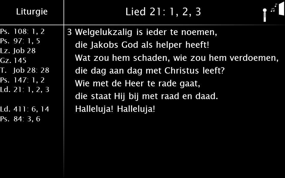 Liturgie Ps.108: 1, 2 Ps.97: 1, 5 Lz.Job 28 Gz.145 T.Job 28: 28 Ps.147: 1, 2 Ld.21: 1, 2, 3 Ld.411: 6, 14 Ps.84: 3, 6 Lied 21: 1, 2, 3 3Welgelukzalig is ieder te noemen, die Jakobs God als helper heeft.