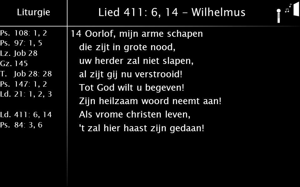 Liturgie Ps.108: 1, 2 Ps.97: 1, 5 Lz.Job 28 Gz.145 T.Job 28: 28 Ps.147: 1, 2 Ld.21: 1, 2, 3 Ld.411: 6, 14 Ps.84: 3, 6 Lied 411: 6, 14 - Wilhelmus 14Oorlof, mijn arme schapen die zijt in grote nood, uw herder zal niet slapen, al zijt gij nu verstrooid.