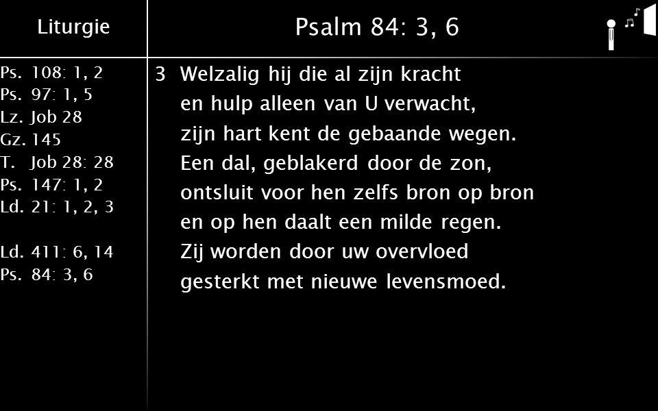 Liturgie Ps.108: 1, 2 Ps.97: 1, 5 Lz.Job 28 Gz.145 T.Job 28: 28 Ps.147: 1, 2 Ld.21: 1, 2, 3 Ld.411: 6, 14 Ps.84: 3, 6 Psalm 84: 3, 6 3Welzalig hij die al zijn kracht en hulp alleen van U verwacht, zijn hart kent de gebaande wegen.