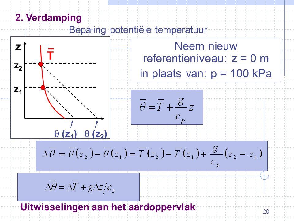 20 Bepaling potentiële temperatuur Neem nieuw referentieniveau: z = 0 m in plaats van: p = 100 kPa Uitwisselingen aan het aardoppervlak z z2z2 z1z1 T  (z 1 )  (z 2 ) 2.