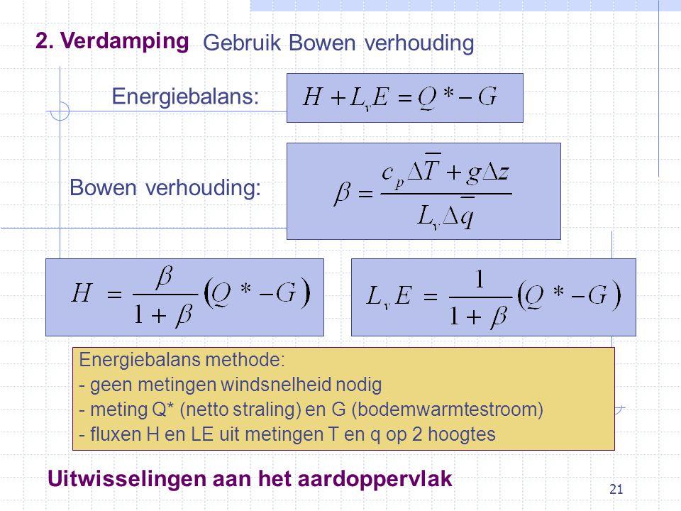 21 Gebruik Bowen verhouding Energiebalans: Bowen verhouding: Uitwisselingen aan het aardoppervlak Energiebalans methode: - geen metingen windsnelheid nodig - meting Q* (netto straling) en G (bodemwarmtestroom) - fluxen H en LE uit metingen T en q op 2 hoogtes 2.