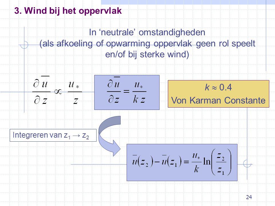 24 In 'neutrale' omstandigheden (als afkoeling of opwarming oppervlak geen rol speelt en/of bij sterke wind) k  0.4 Von Karman Constante Integreren van z 1 → z 2 3.