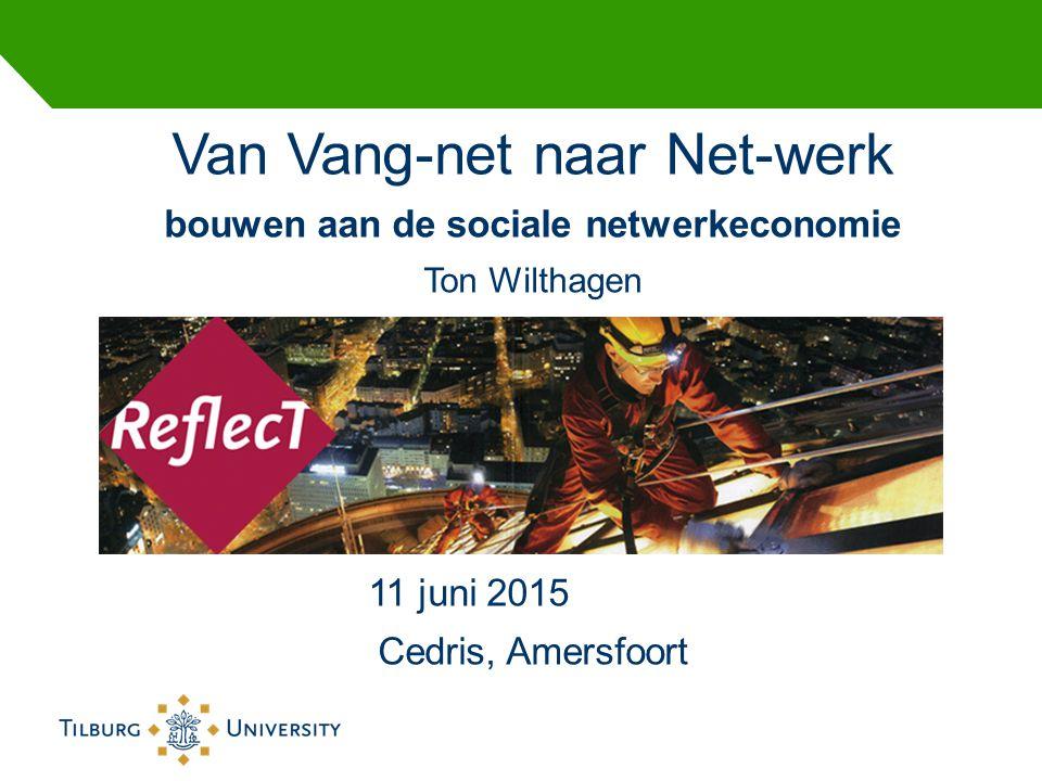 Van Vang-net naar Net-werk bouwen aan de sociale netwerkeconomie Ton Wilthagen 11 juni 2015 Cedris, Amersfoort