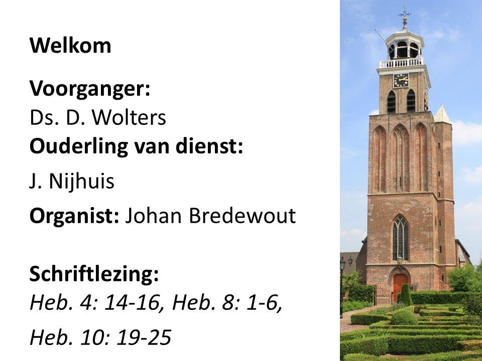 Welkom Voorganger: Ds. D. Wolters Ouderling van dienst: J. Nijhuis Organist: Johan Bredewout Schriftlezing: Heb. 4: 14-16, Heb. 8: 1-6, Heb. 10: 19-25