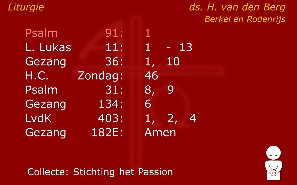 Psalm91:1 L. Lukas11:1- 13 Gezang36: 1,10 H.C.Zondag:46 Psalm31:8, 9 Gezang134:6 LvdK403:1, 2, 4 Gezang 182E:Amen Liturgieds. H. van den Berg Berkel e