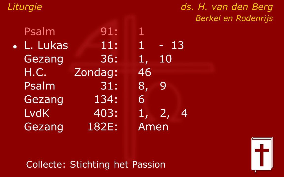 Psalm91:1 ● L. Lukas11:1- 13 Gezang36: 1,10 H.C.Zondag:46 Psalm31:8, 9 Gezang134:6 LvdK403:1, 2, 4 Gezang 182E:Amen Liturgieds. H. van den Berg Berkel