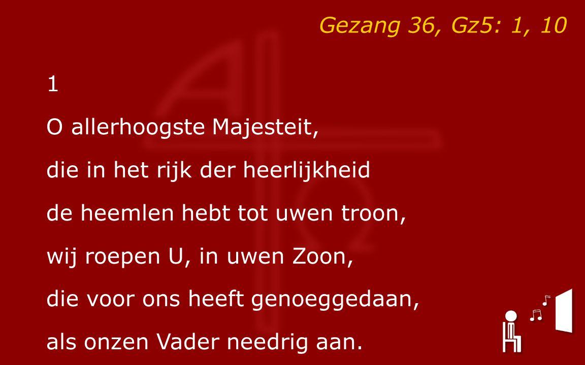 Gezang 36, Gz5: 1, 10 1 O allerhoogste Majesteit, die in het rijk der heerlijkheid de heemlen hebt tot uwen troon, wij roepen U, in uwen Zoon, die voor ons heeft genoeggedaan, als onzen Vader needrig aan.