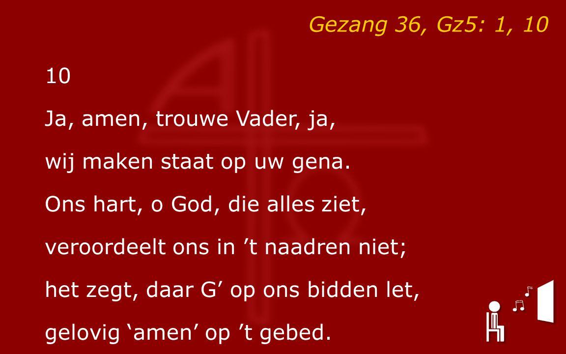 Gezang 36, Gz5: 1, 10 10 Ja, amen, trouwe Vader, ja, wij maken staat op uw gena. Ons hart, o God, die alles ziet, veroordeelt ons in 't naadren niet;
