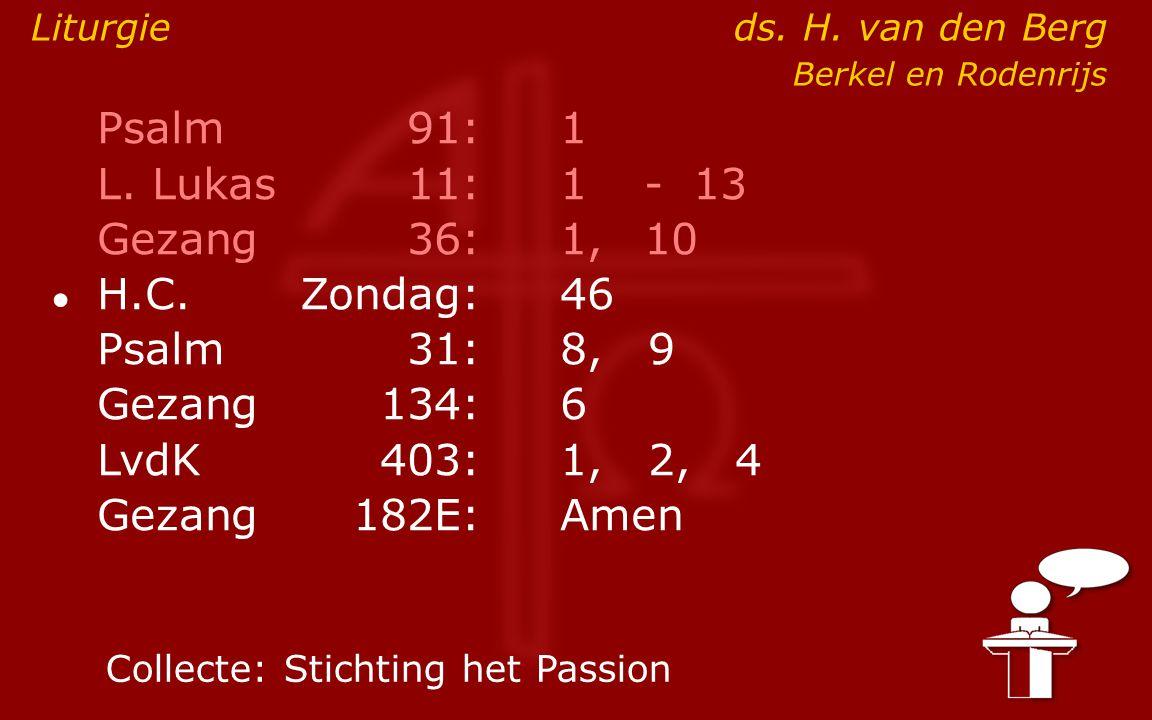 Psalm91:1 L. Lukas11:1- 13 Gezang36: 1,10 ● H.C.Zondag:46 Psalm31:8, 9 Gezang134:6 LvdK403:1, 2, 4 Gezang 182E:Amen Liturgieds. H. van den Berg Berkel