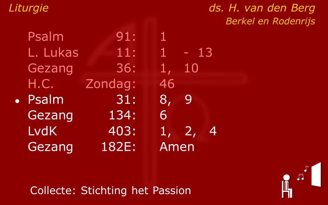 Psalm91:1 L. Lukas11:1- 13 Gezang36: 1,10 H.C.Zondag:46 ● Psalm31:8, 9 Gezang134:6 LvdK403:1, 2, 4 Gezang 182E:Amen Liturgieds. H. van den Berg Berkel