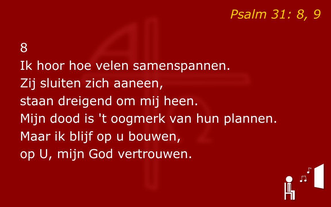 Psalm 31: 8, 9 8 Ik hoor hoe velen samenspannen. Zij sluiten zich aaneen, staan dreigend om mij heen. Mijn dood is 't oogmerk van hun plannen. Maar ik