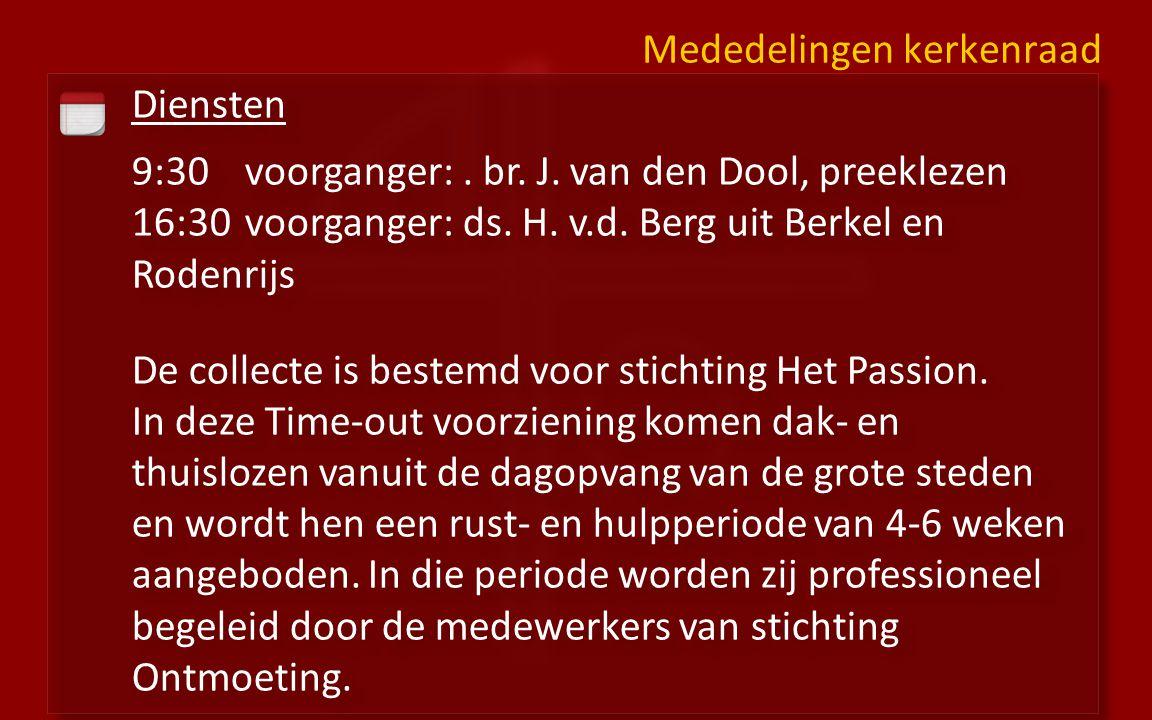 Diensten 9:30voorganger:. br. J. van den Dool, preeklezen 16:30 voorganger: ds. H. v.d. Berg uit Berkel en Rodenrijs De collecte is bestemd voor stich