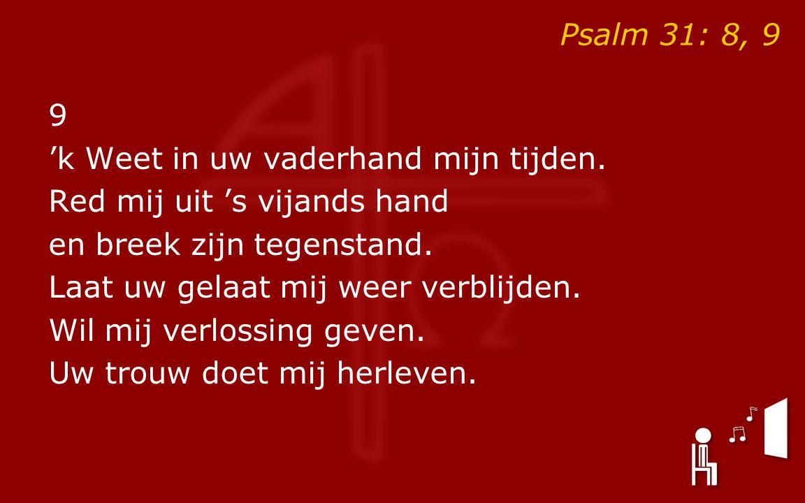 Psalm 31: 8, 9 9 'k Weet in uw vaderhand mijn tijden.