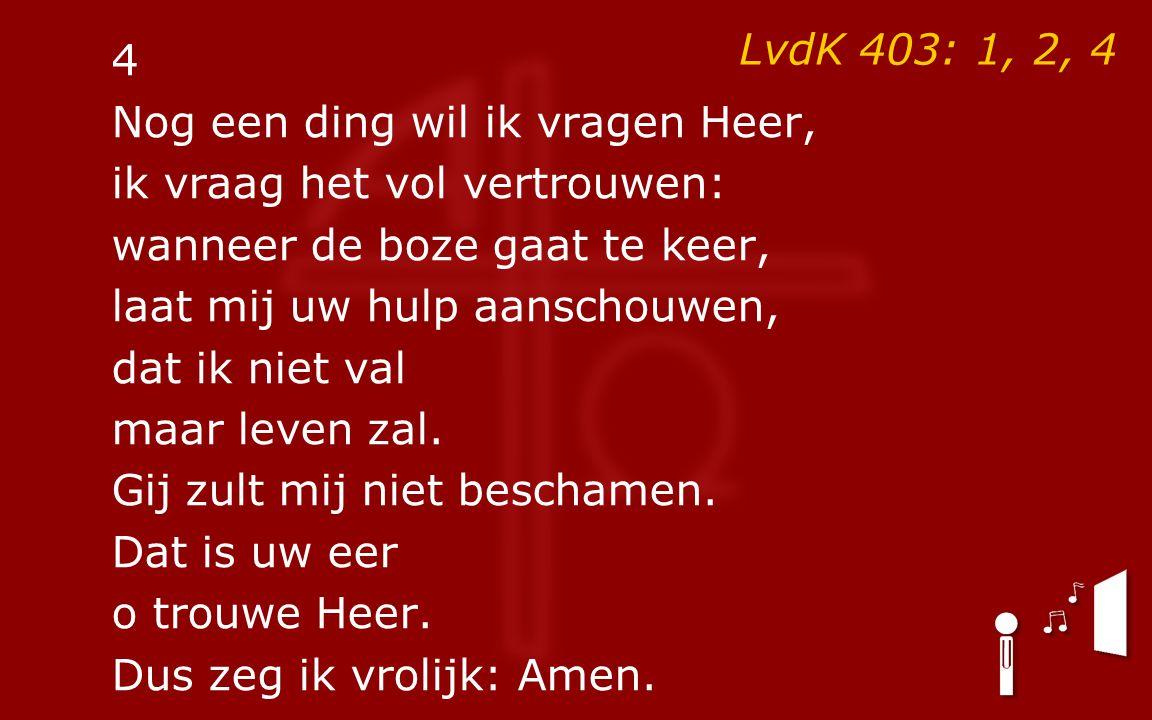 LvdK 403: 1, 2, 4 4 Nog een ding wil ik vragen Heer, ik vraag het vol vertrouwen: wanneer de boze gaat te keer, laat mij uw hulp aanschouwen, dat ik niet val maar leven zal.