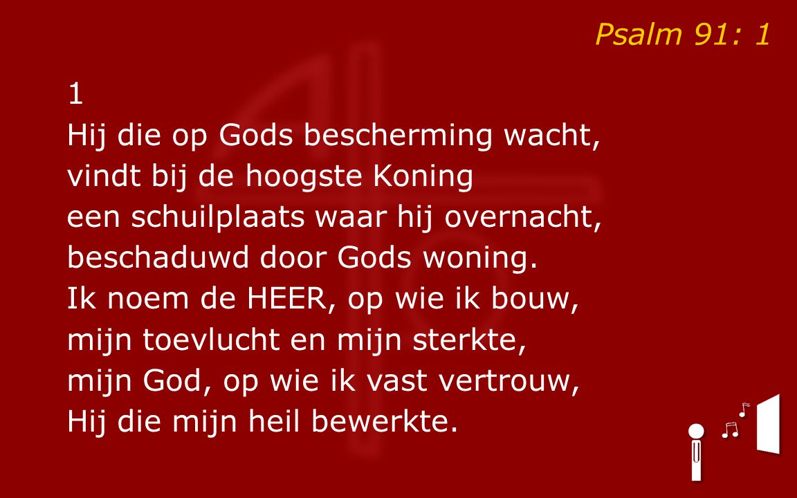 Psalm 91: 1 1 Hij die op Gods bescherming wacht, vindt bij de hoogste Koning een schuilplaats waar hij overnacht, beschaduwd door Gods woning. Ik noem