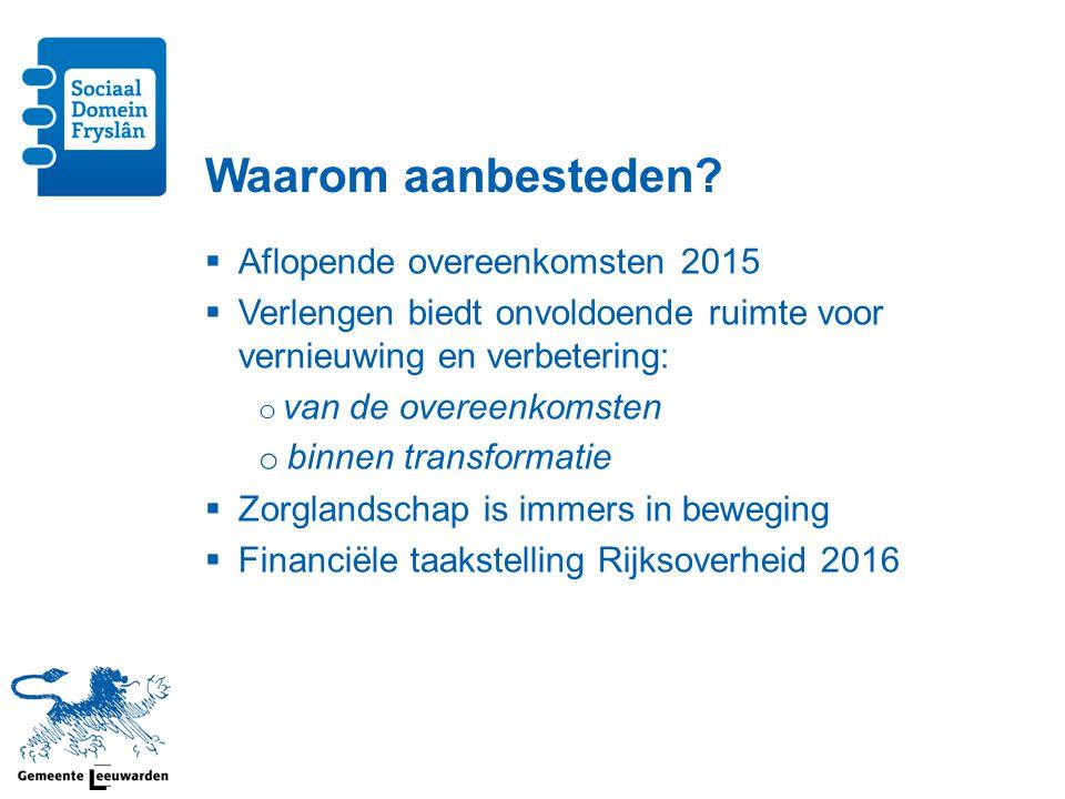 Doel aanbestedingen  voorzien in voldoende aanbod goede ondersteuning/hulp aan inwoners Friese gemeenten (Wettelijk eis)  Voortzetten transformatie  Ruimte nieuwe aanbieders  Verbeteren randvoorwaarden bedrijfsvoering o Financieel kader o Backoffice  Verhogen kwaliteit overeenkomst o Inhoud o Vorm