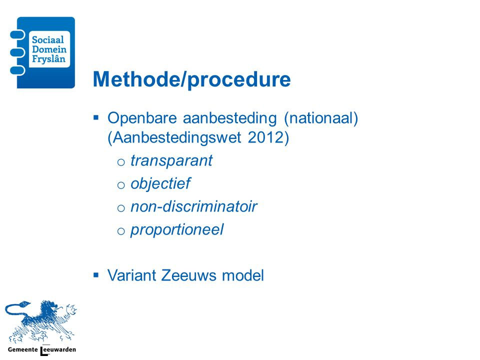 Methode/procedure  Openbare aanbesteding (nationaal) (Aanbestedingswet 2012) o transparant o objectief o non-discriminatoir o proportioneel  Variant Zeeuws model