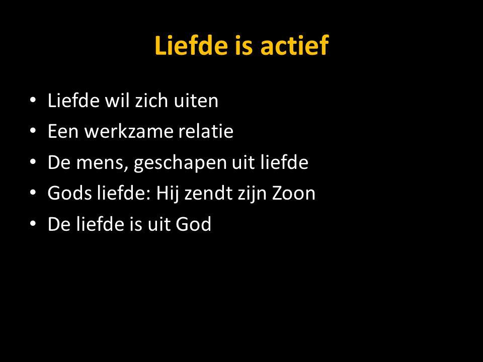 Liefde is actief Liefde wil zich uiten Een werkzame relatie De mens, geschapen uit liefde Gods liefde: Hij zendt zijn Zoon De liefde is uit God
