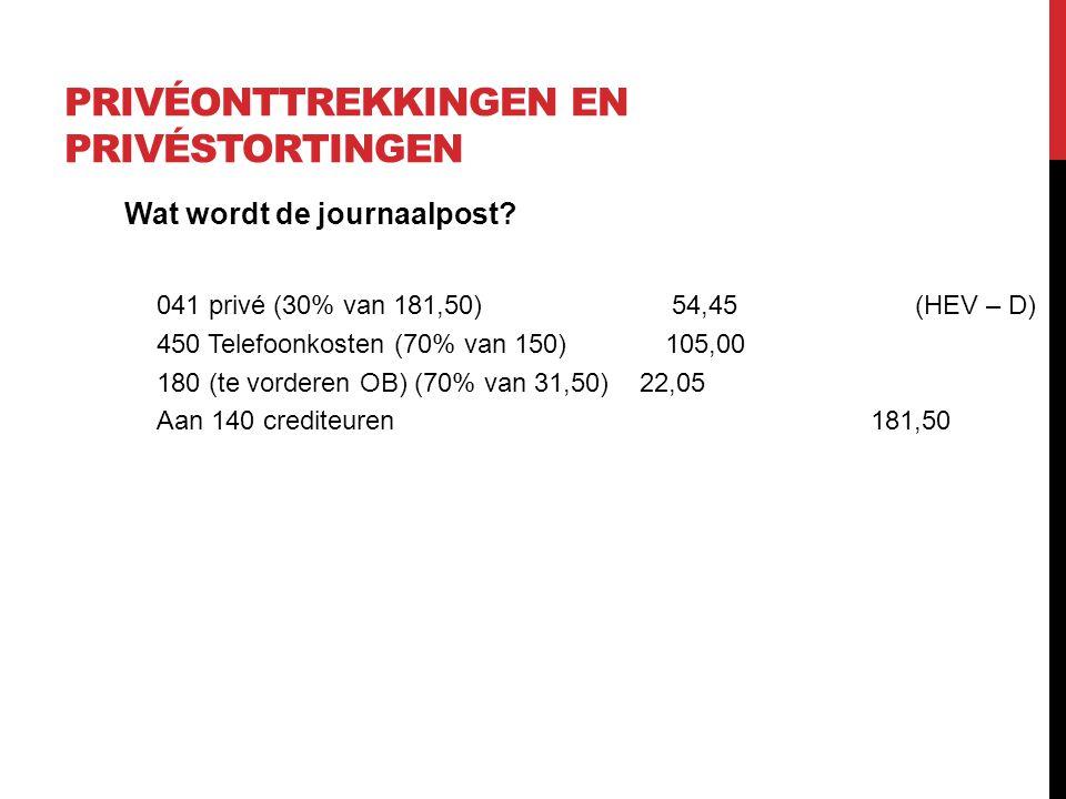 PRIVÉONTTREKKINGEN EN PRIVÉSTORTINGEN Wat wordt de journaalpost? 041 privé (30% van 181,50) 54,45 (HEV – D) 450 Telefoonkosten (70% van 150) 105,00 18