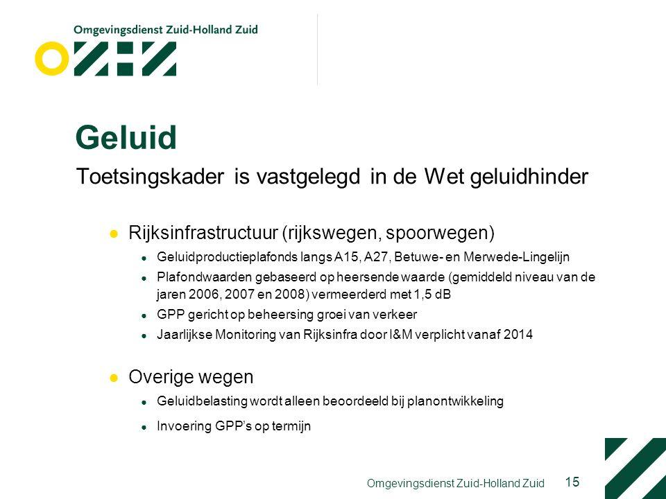 15 Omgevingsdienst Zuid-Holland Zuid Geluid Toetsingskader is vastgelegd in de Wet geluidhinder ●Rijksinfrastructuur (rijkswegen, spoorwegen) ● Geluidproductieplafonds langs A15, A27, Betuwe- en Merwede-Lingelijn ● Plafondwaarden gebaseerd op heersende waarde (gemiddeld niveau van de jaren 2006, 2007 en 2008) vermeerderd met 1,5 dB ● GPP gericht op beheersing groei van verkeer ● Jaarlijkse Monitoring van Rijksinfra door I&M verplicht vanaf 2014 ●Overige wegen ● Geluidbelasting wordt alleen beoordeeld bij planontwikkeling ● Invoering GPP's op termijn