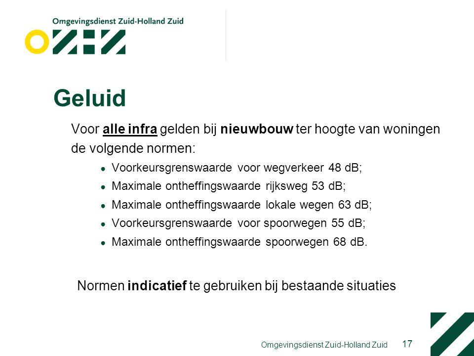 17 Omgevingsdienst Zuid-Holland Zuid Geluid Voor alle infra gelden bij nieuwbouw ter hoogte van woningen de volgende normen: ● Voorkeursgrenswaarde voor wegverkeer 48 dB; ● Maximale ontheffingswaarde rijksweg 53 dB; ● Maximale ontheffingswaarde lokale wegen 63 dB; ● Voorkeursgrenswaarde voor spoorwegen 55 dB; ● Maximale ontheffingswaarde spoorwegen 68 dB.