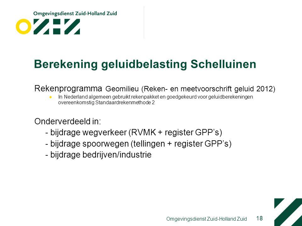 18 Omgevingsdienst Zuid-Holland Zuid Berekening geluidbelasting Schelluinen Rekenprogramma Geomilieu (Reken- en meetvoorschrift geluid 2012) ●In Nederland algemeen gebruikt rekenpakket en goedgekeurd voor geluidberekeningen overeenkomstig Standaardrekenmethode 2 Onderverdeeld in: - bijdrage wegverkeer (RVMK + register GPP's) - bijdrage spoorwegen (tellingen + register GPP's) - bijdrage bedrijven/industrie