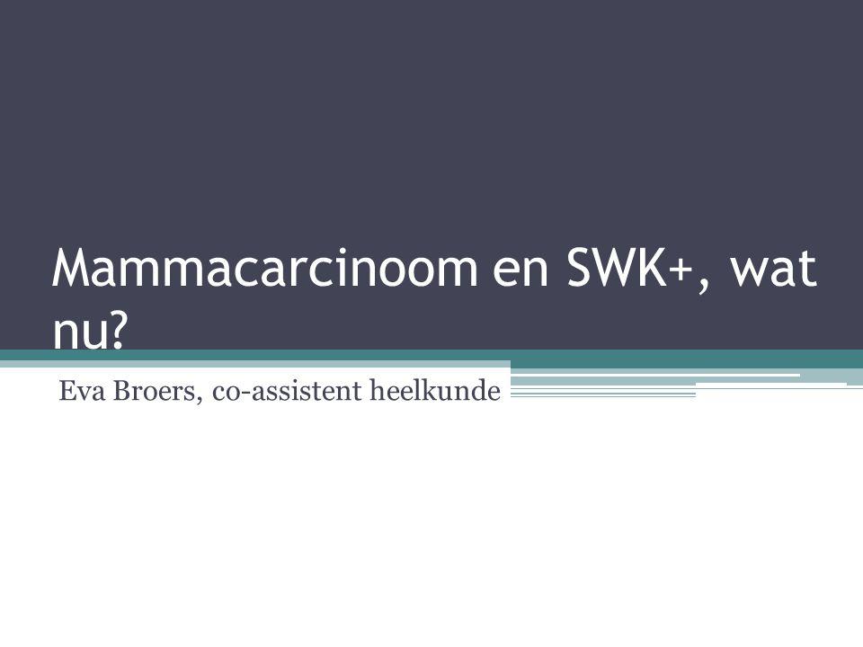 Mammacarcinoom en SWK+, wat nu? Eva Broers, co-assistent heelkunde