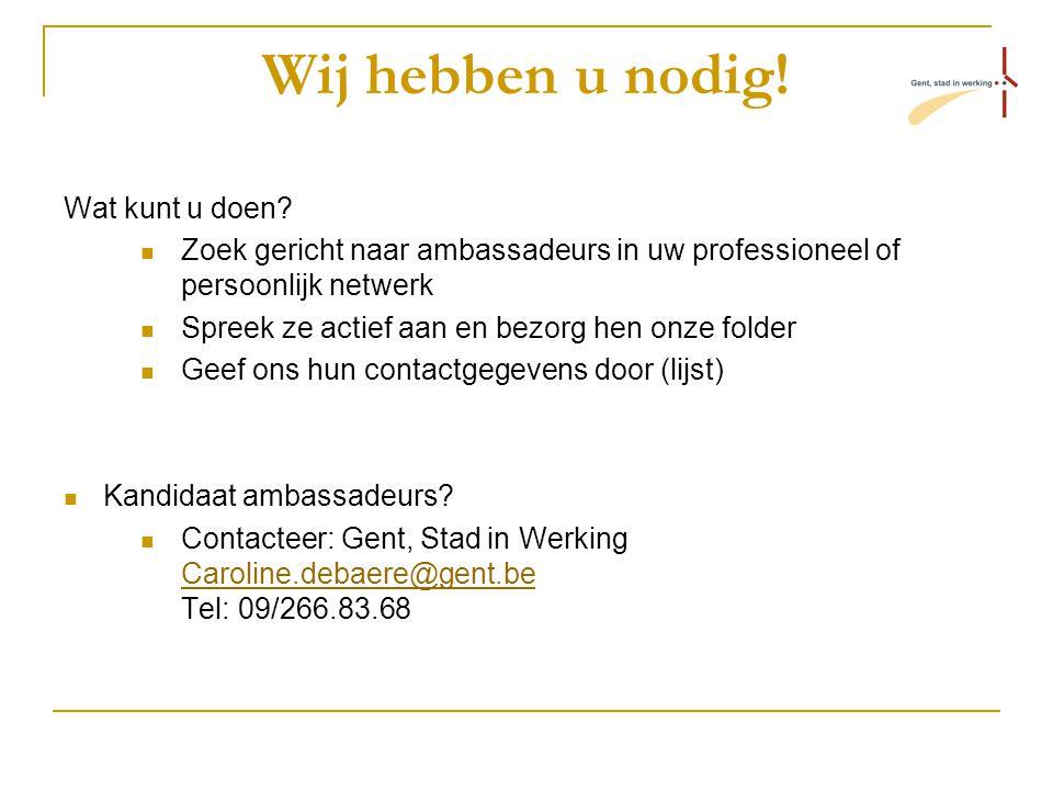 Wij hebben u nodig! Wat kunt u doen? Zoek gericht naar ambassadeurs in uw professioneel of persoonlijk netwerk Spreek ze actief aan en bezorg hen onze