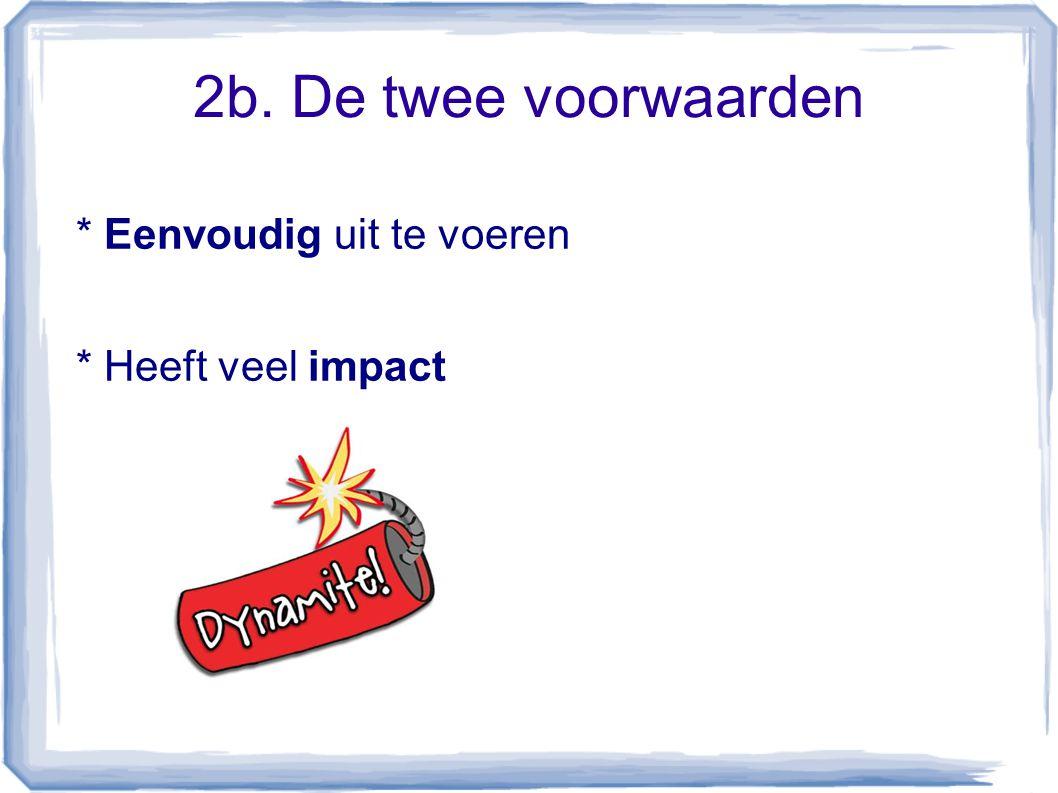 2b. De twee voorwaarden * Eenvoudig uit te voeren * Heeft veel impact
