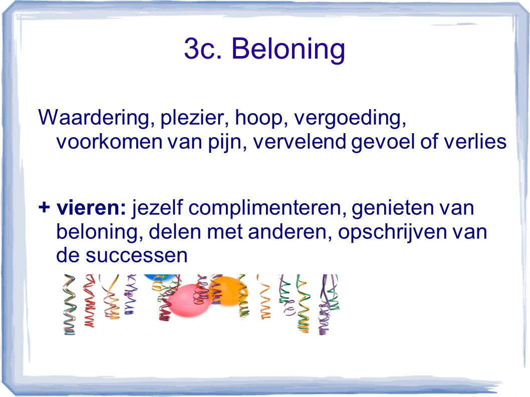 3c. Beloning Waardering, plezier, hoop, vergoeding, voorkomen van pijn, vervelend gevoel of verlies + vieren: jezelf complimenteren, genieten van belo