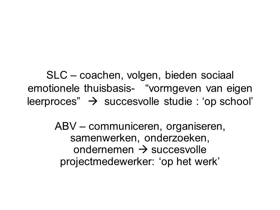 SLC – coachen, volgen, bieden sociaal emotionele thuisbasis- vormgeven van eigen leerproces  succesvolle studie : 'op school' ABV – communiceren, organiseren, samenwerken, onderzoeken, ondernemen  succesvolle projectmedewerker: 'op het werk'