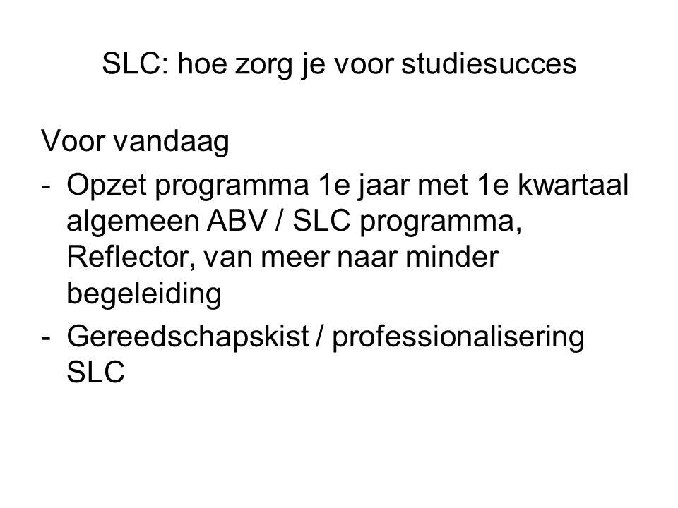 SLC: hoe zorg je voor studiesucces Voor vandaag -Opzet programma 1e jaar met 1e kwartaal algemeen ABV / SLC programma, Reflector, van meer naar minder begeleiding -Gereedschapskist / professionalisering SLC