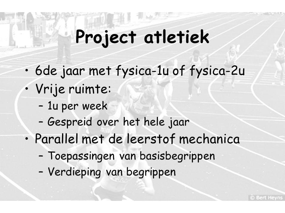 4 Project atletiek 6de jaar met fysica-1u of fysica-2u Vrije ruimte: –1u per week –Gespreid over het hele jaar Parallel met de leerstof mechanica –Toe