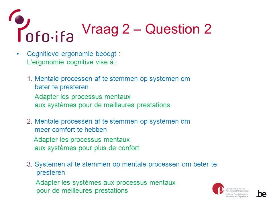 Vraag 2 – Question 2 Cognitieve ergonomie beoogt : L'ergonomie cognitive vise à : 1. Mentale processen af te stemmen op systemen om beter te presteren
